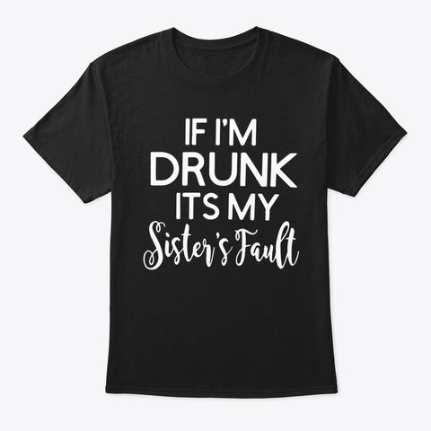 If I'm Drunk It's My Sister's Fault Black T-Shirt Front