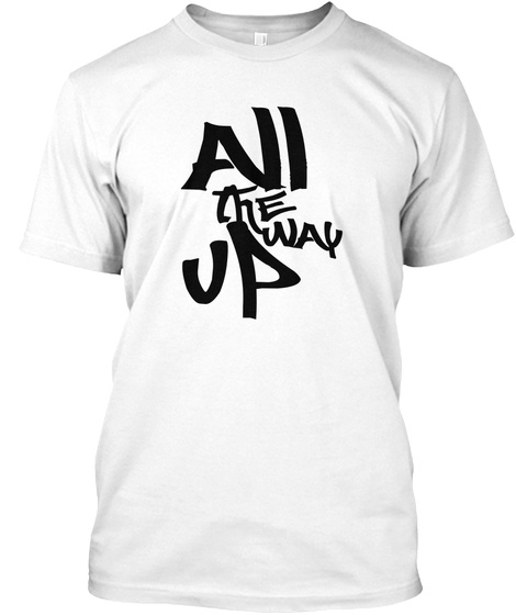 All The Way Up White T-Shirt Front