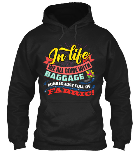 In Life We All Come With Baggage Mine Is Just Full Of Fabric Black T-Shirt Front
