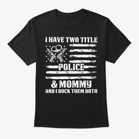 I Have Two Title Mommy Police T Shirt Black T-Shirt Front