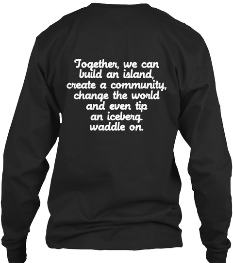 Together We Can Build An Island, Create A Community, Change The World And Even Tip An Iceberg Waddle On Black T-Shirt Back