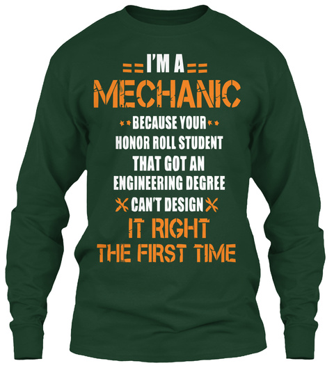 I'm A Mechanic Because Your Honor Roll Student That Got An Engineering Degree It Right The First Time Forest Green T-Shirt Front