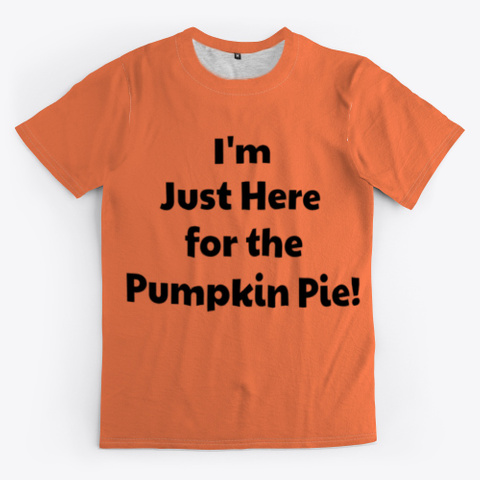 I'm Just Here For The Pumpkin Pie. Coral T-Shirt Front