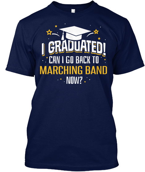 I Graduated! Can I Go Back To Marching Band Now   Funny Graduation Shirt Navy T-Shirt Front
