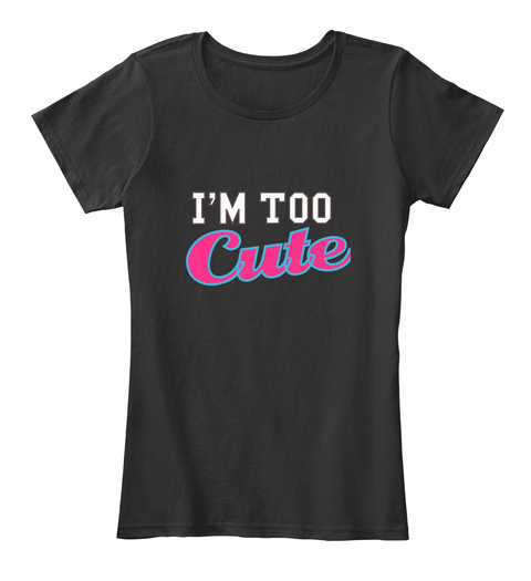 I'm Too Cute Black T-Shirt Front