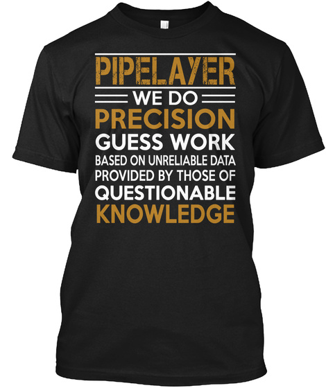 Pipelayer We Do Precision Guess Work Based On Unrealiable Data Provuded By Those Of Questionable Knowledge Black T-Shirt Front