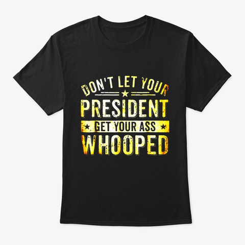 Dont Let Your President Get Your Ass Black T-Shirt Front