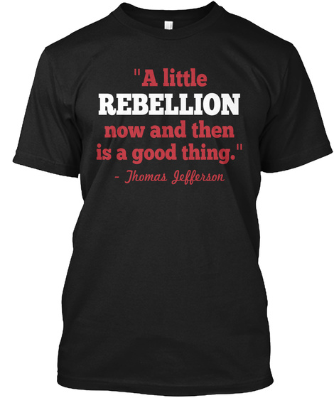 A Little Rebellion Now And Then Is A Good Thing.  Jhomas Iefferson Black T-Shirt Front