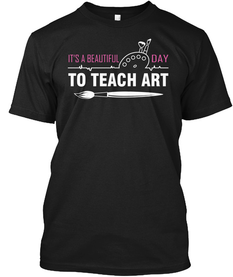 It's A Beautiful Day To Teach Art Black T-Shirt Front