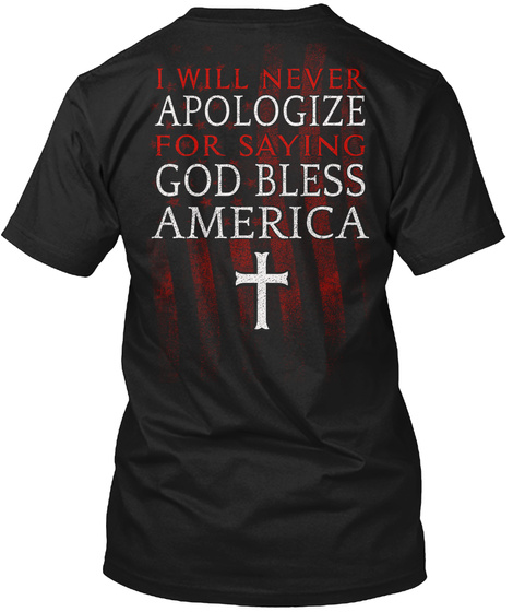 I Will Never Apologize For Saying God Bless America Black T-Shirt Back
