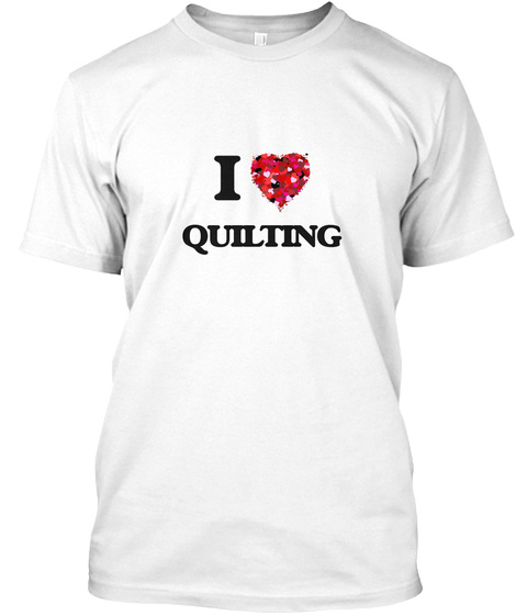 I Love Quilting White T-Shirt Front