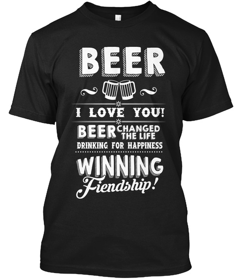Beer I Love You! Beer Changed The Life Drinking For Happiness Winning Friendship! Black T-Shirt Front