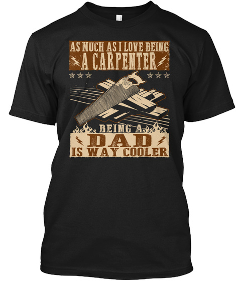 As Much As I Love Being A Carpenter Being A Dad Is Way Cooler Black T-Shirt Front