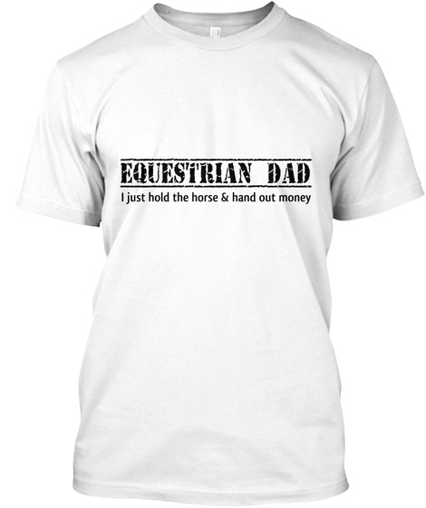 Equestrian Dad I Just Hold The Horse & Hand Out Money White T-Shirt Front