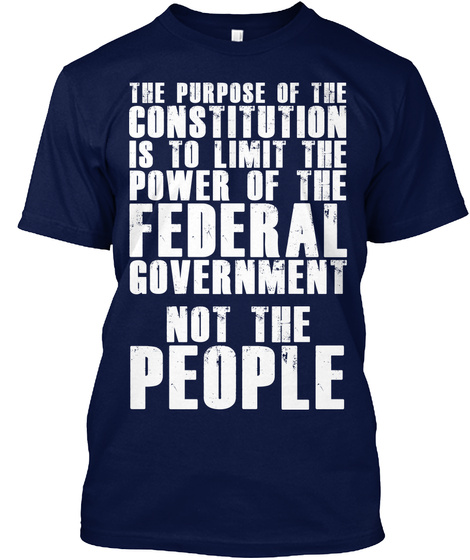 The Purpose Of The Constitution Is To Limit The Power Of The Federal Government Not The People Navy T-Shirt Front