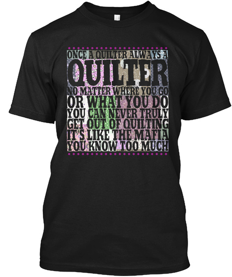 Once A Quilter Always A Quilter No Matter Where You Go Or What You Do You Can Never Truly Get Out Of Quilting It's... Black T-Shirt Front