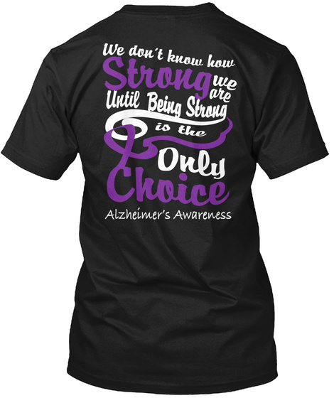 We Don T Know How Strong We Are Until Being Strong Is The Only  Choice Alzneimer S Awareness Black T-Shirt Back
