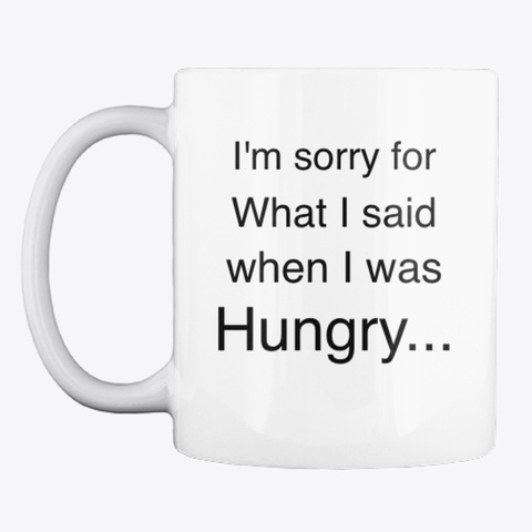 I'm Sorry For What I Said When Hungry White T-Shirt Front