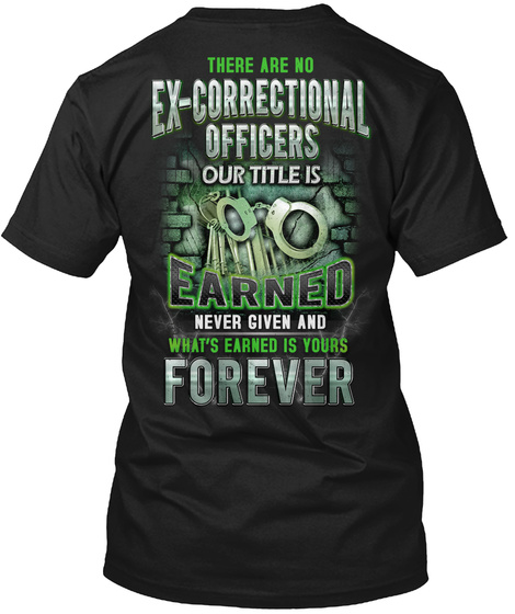 There Are No Ex Correctional Officers Our Title Is Earned Never Given And What's Is Yours Forever Black T-Shirt Back