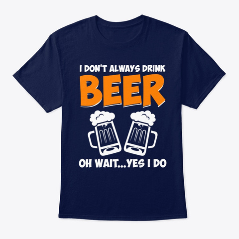 I Dont Always Drink Beer Oh Wait Yes I D Navy T-Shirt Front