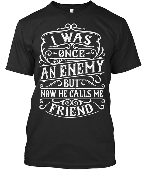 I Was Once An Enemy But How He Calls Me Friend Black T-Shirt Front