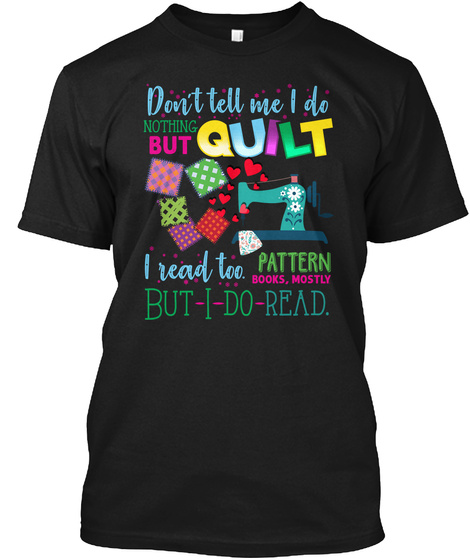 Don't Tell Me I Do Nothing But Quilt I Read Too Pattern Books, Mostly But I Do Read. Black T-Shirt Front