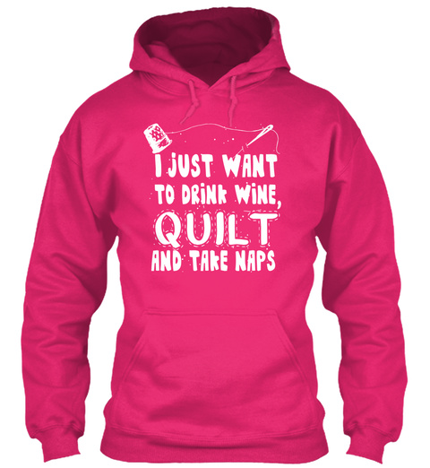I Just Want To Drink Wine Quilt And Take Naps Heliconia Sweatshirt Front