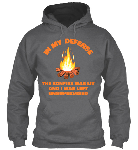 In My Defense The Bonfire Was Lit And I Was Left Unsupervised Dark Heather T-Shirt Front