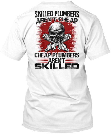 Skilled Plumbers Aren't Cheap Cheap Plumbers Aren't Skilled White T-Shirt Back