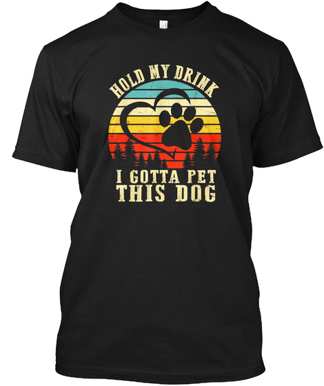 Hold My Drink I Gotta Pet This Dog T Shi Black T-Shirt Front
