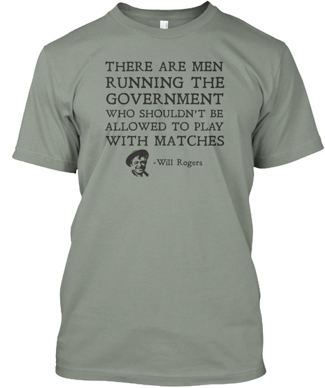 There Are Men Running The Government Who Shouldn't Be Allowed To Play With Matches Will Rogers Grey T-Shirt Front