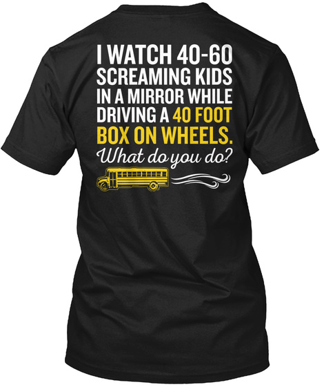 School Bus Driver I Watch 40 60 Screaming Kids In A Mirror While Driving A 40 Foot Box On Wheels. What Do You Do? Black T-Shirt Back