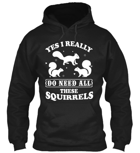 Yes I Really Do Need All These Squirrels  Black T-Shirt Front