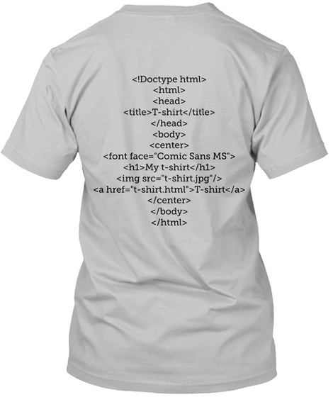 "<!Doctype Html> <Html> <Head> <Title>T Shirt</Title> </Head> <Body> <Center> <Font Face=""Comic Sans Ms""> <H1>My... Sport Grey T-Shirt Back"