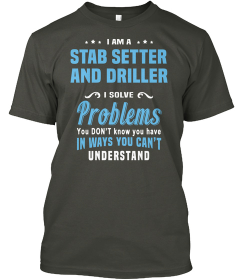I Am A Stab Setter And Driller I Solve Problems You Don't Know You Have In Ways You Can't Understand Smoke Gray T-Shirt Front