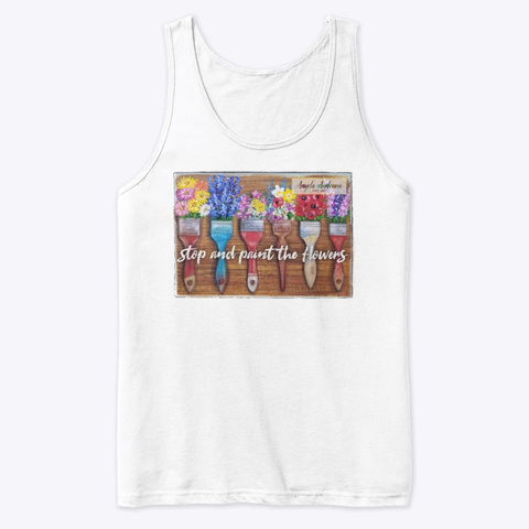 Stop And Paint The Flowers White T-Shirt Front