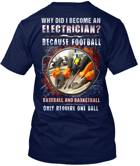 Why Did I Become An Electrician? Because Football Baseball And Basketball Only Require One Ball Navy T-Shirt Back