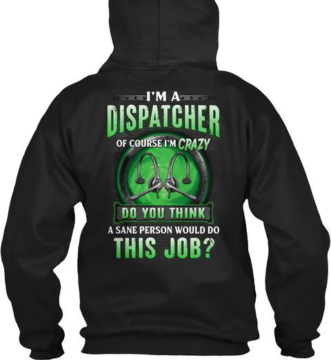 I'm A Dispatcher Of Course I'm Crazy Do You Think A Sane Person Would Do This Job? Black T-Shirt Back