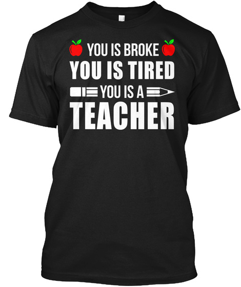 You Is Broke You Is Tired You Is A  Black T-Shirt Front