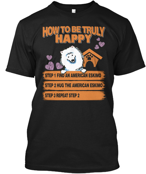 How To Be Truly Happy Step 1 Find An American Eskimo Step 2 Hug The American Eskimo Step 3 Repeat Step 2 Black T-Shirt Front