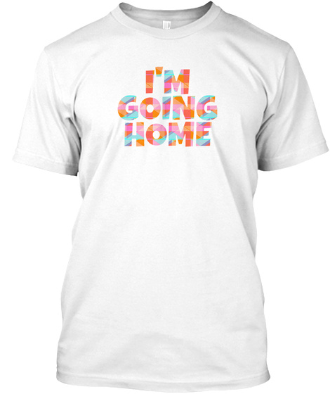 I'm Going Home White T-Shirt Front
