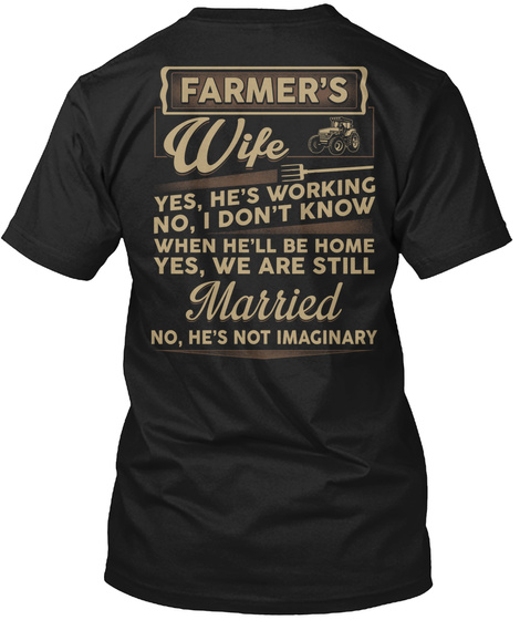 Farmer's Wife Yes, He's Working No, I Don't Know When He'll Be Home Yes, We Are Still Married No, He's Not Imaginary Black T-Shirt Back