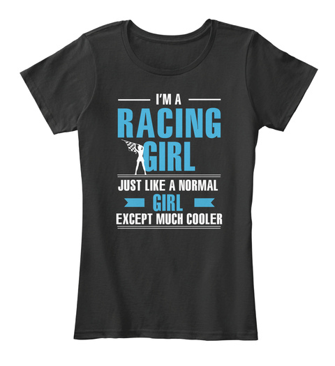 I'm A Racing Girl Just Like A Normal Girl Except Much Cooler Black T-Shirt Front