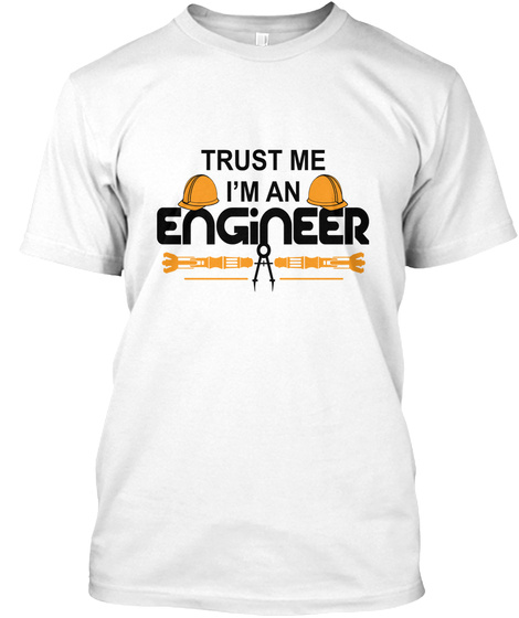 Trust Me I'm An Engineer White T-Shirt Front