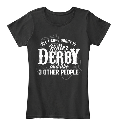 All I Care About Is Roller Derby And Like 3 Other People Black T-Shirt Front