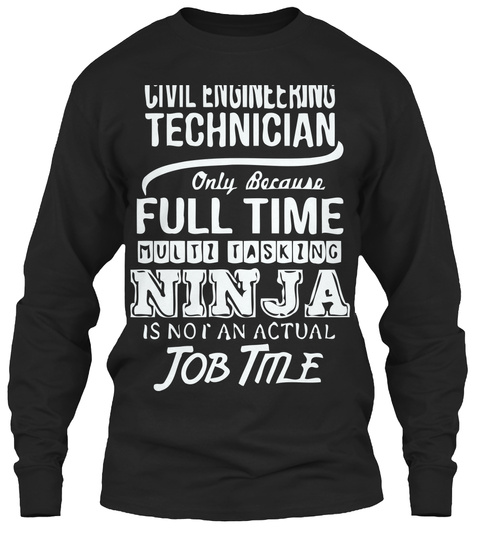 Civil Engineering Technician Only Because Full Time Multi Tasking Ninja Is Not An Actual Job Time Black T-Shirt Front