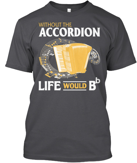 Without Accordion Life Would Bb Charcoal T-Shirt Front