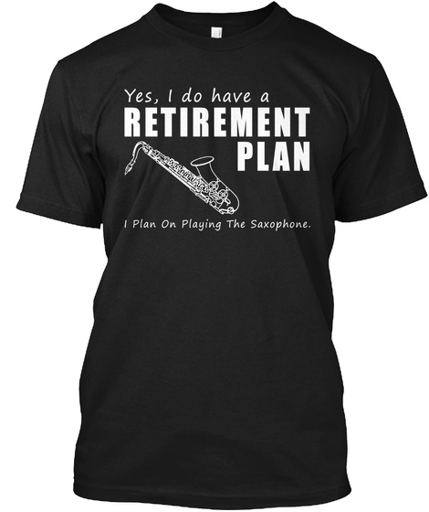 Yes, I Do Have A Retirement Plan I Plan On Playing The Saxophone.  Black T-Shirt Front