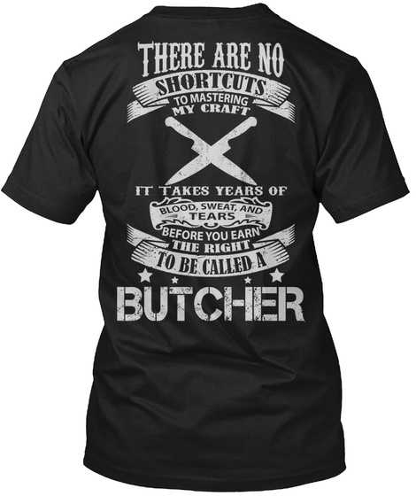 There Are No Shortcuts To Mastering My Craft It Takes Years Of Blood Sweat And Tears Before You Earn The Right To Be... Black T-Shirt Back