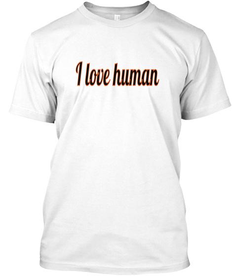 I Love Human White T-Shirt Front